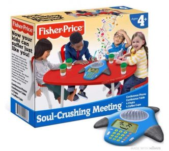 Fisher-Price Soul Crushing Meetings